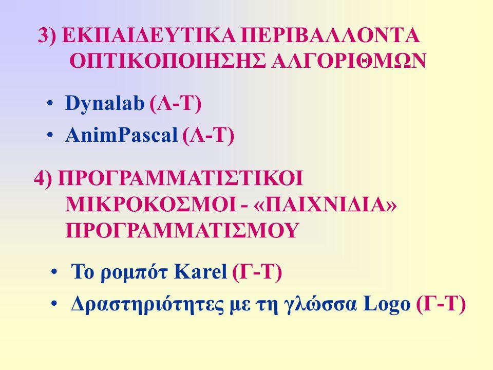 3) ΕΚΠΑΙΔΕΥΤΙΚΑ ΠΕΡΙΒΑΛΛΟΝΤΑ ΟΠΤΙΚΟΠΟΙΗΣΗΣ ΑΛΓΟΡΙΘΜΩΝ •Dynalab (Λ-Τ) •AnimPascal (Λ-Τ) 4) ΠΡΟΓΡΑΜΜΑΤΙΣΤΙΚΟΙ ΜΙΚΡΟΚΟΣΜΟΙ - «ΠΑΙΧΝΙΔΙΑ» ΠΡΟΓΡΑΜΜΑΤΙΣΜΟΥ •Το ρομπότ Karel (Γ-Τ) •Δραστηριότητες με τη γλώσσα Logo (Γ-Τ)