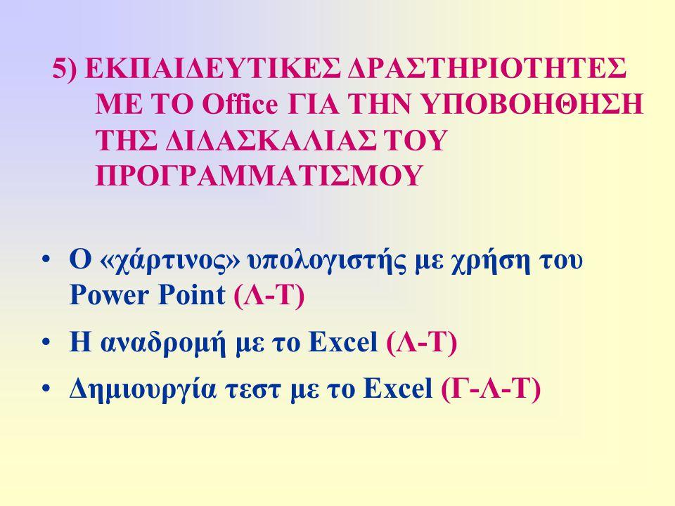 5) ΕΚΠΑΙΔΕΥΤΙΚΕΣ ΔΡΑΣΤΗΡΙΟΤΗΤΕΣ ΜΕ ΤΟ Office ΓΙΑ ΤΗΝ ΥΠΟΒΟΗΘΗΣΗ ΤΗΣ ΔΙΔΑΣΚΑΛΙΑΣ ΤΟΥ ΠΡΟΓΡΑΜΜΑΤΙΣΜΟΥ •Ο «χάρτινος» υπολογιστής με χρήση του Power Point (Λ-Τ) •Η αναδρομή με το Excel (Λ-Τ) •Δημιουργία τεστ με το Excel (Γ-Λ-Τ)