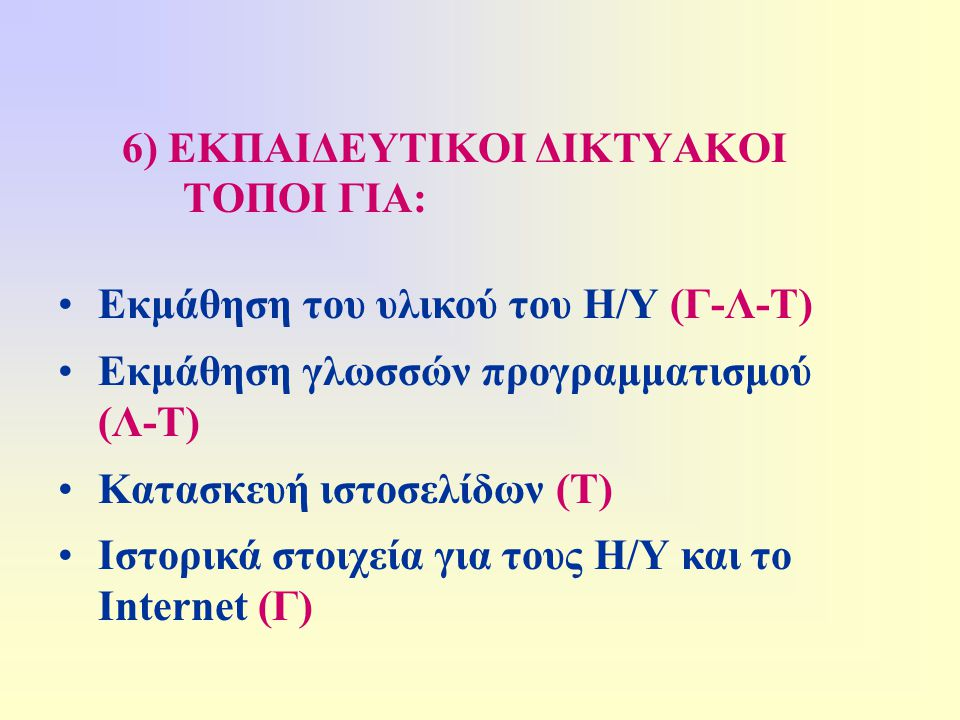 6) ΕΚΠΑΙΔΕΥΤΙΚΟΙ ΔΙΚΤΥΑΚΟΙ ΤΟΠΟΙ ΓΙΑ: •Εκμάθηση του υλικού του Η/Υ (Γ-Λ-Τ) •Εκμάθηση γλωσσών προγραμματισμού (Λ-Τ) •Κατασκευή ιστοσελίδων (Τ) •Ιστορικά στοιχεία για τους Η/Υ και το Internet (Γ)