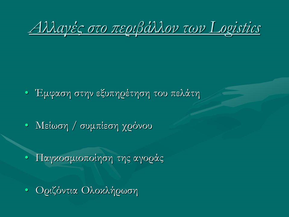 Αλλαγές στο περιβάλλον των Logistics •Έμφαση στην εξυπηρέτηση του πελάτη •Μείωση / συμπίεση χρόνου •Παγκοσμιοποίηση της αγοράς •Οριζόντια Ολοκλήρωση