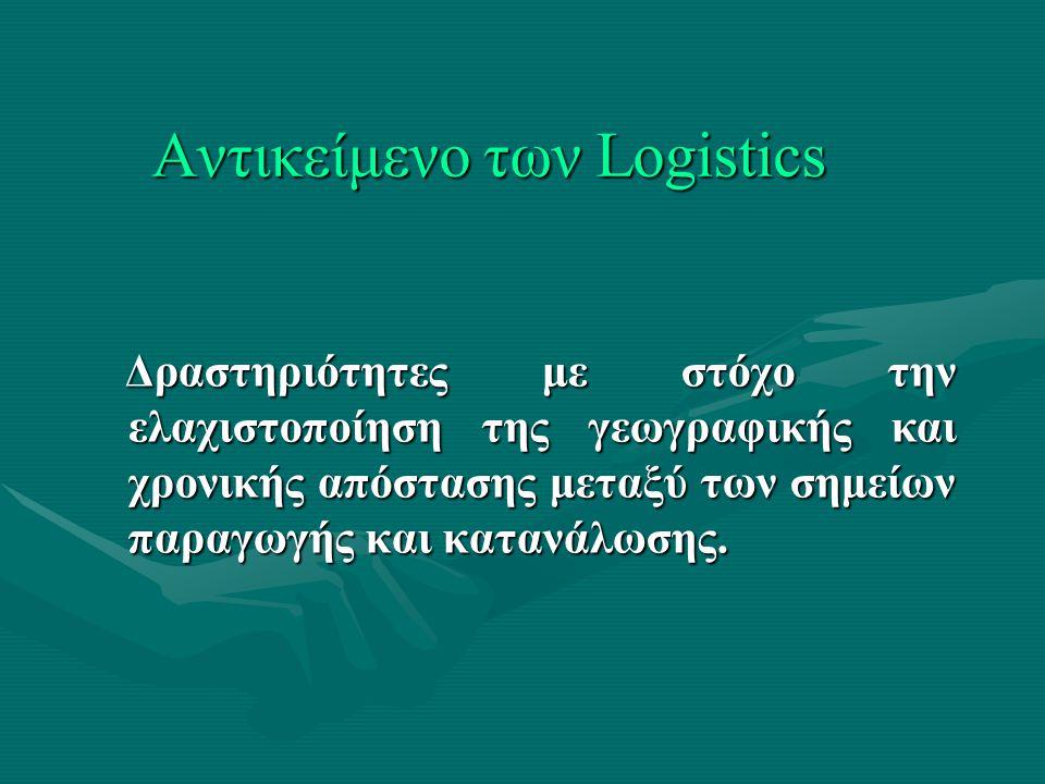 Αντικείμενο των Logistics Δραστηριότητες με στόχο την ελαχιστοποίηση της γεωγραφικής και χρονικής απόστασης μεταξύ των σημείων παραγωγής και κατανάλωσης.