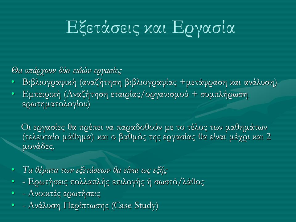 Εξετάσεις και Εργασία Θα υπάρχουν δύο ειδών εργασίες •Βιβλιογραφική (αναζήτηση βιβλιογραφίας +μετάφραση και ανάλυση) •Εμπειρική (Αναζήτηση εταιρίας/ορ