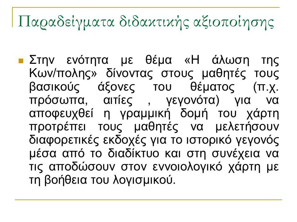 Παραδείγματα διδακτικής αξιοποίησης  Στην ενότητα με θέμα «Η άλωση της Κων/πολης» δίνοντας στους μαθητές τους βασικούς άξονες του θέματος (π.χ. πρόσω