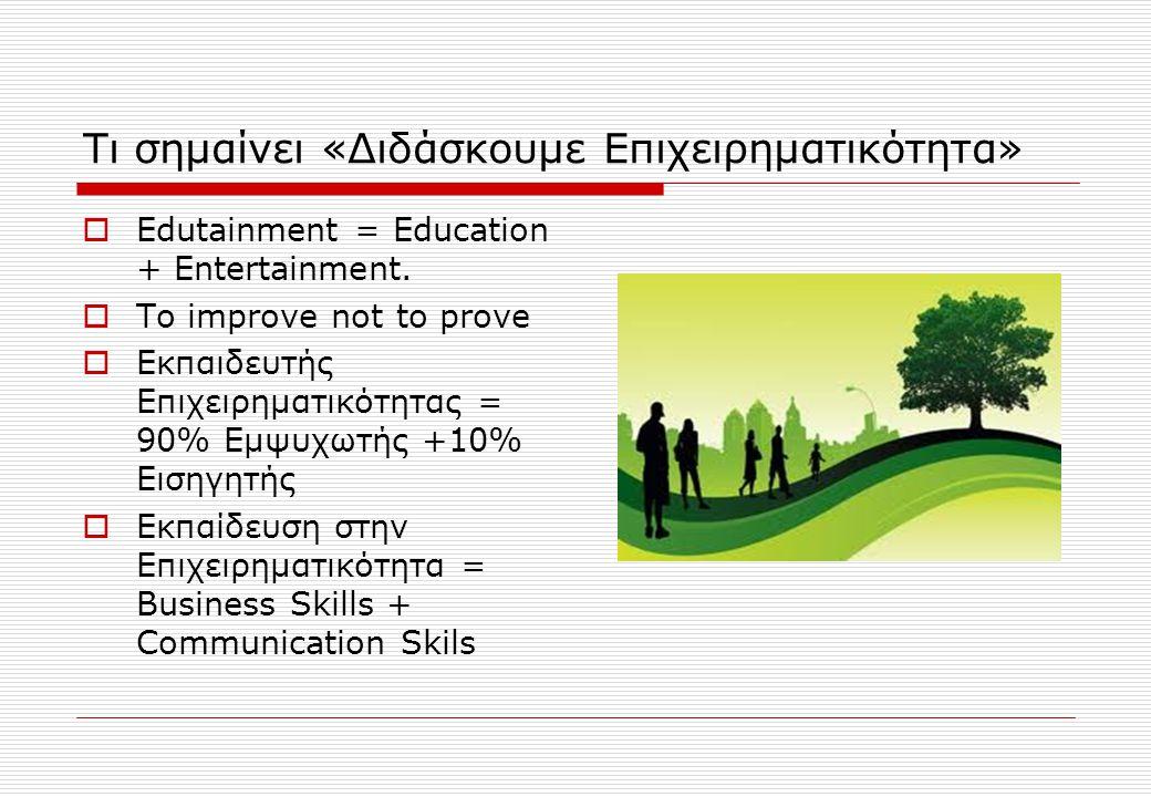 Τι σημαίνει «Διδάσκουμε Επιχειρηματικότητα»  Edutainment = Education + Entertainment.  To improve not to prove  Εκπαιδευτής Επιχειρηματικότητας = 9