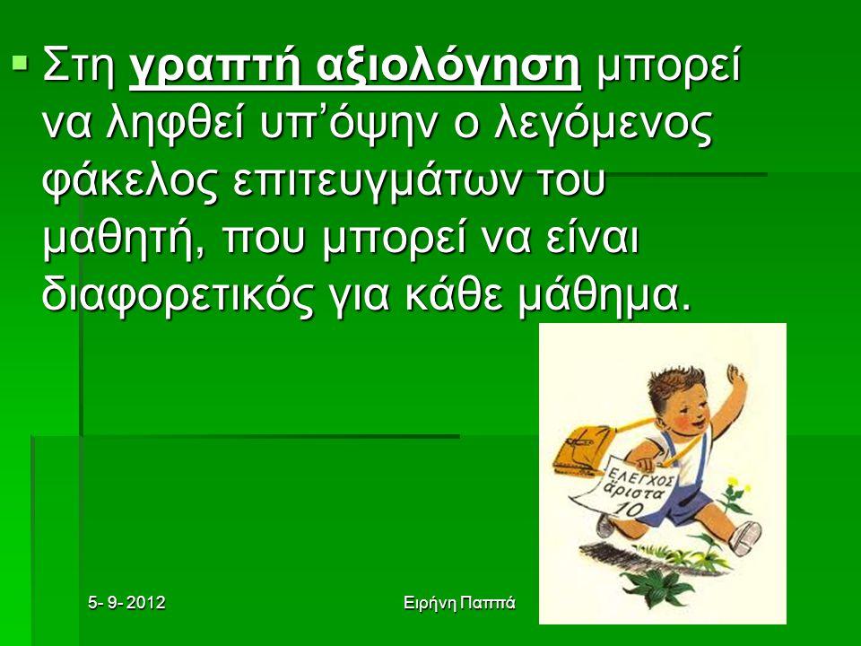 5- 9- 2012Ειρήνη Παππά  Στη γραπτή αξιολόγηση μπορεί να ληφθεί υπ'όψην ο λεγόμενος φάκελος επιτευγμάτων του μαθητή, που μπορεί να είναι διαφορετικός για κάθε μάθημα.