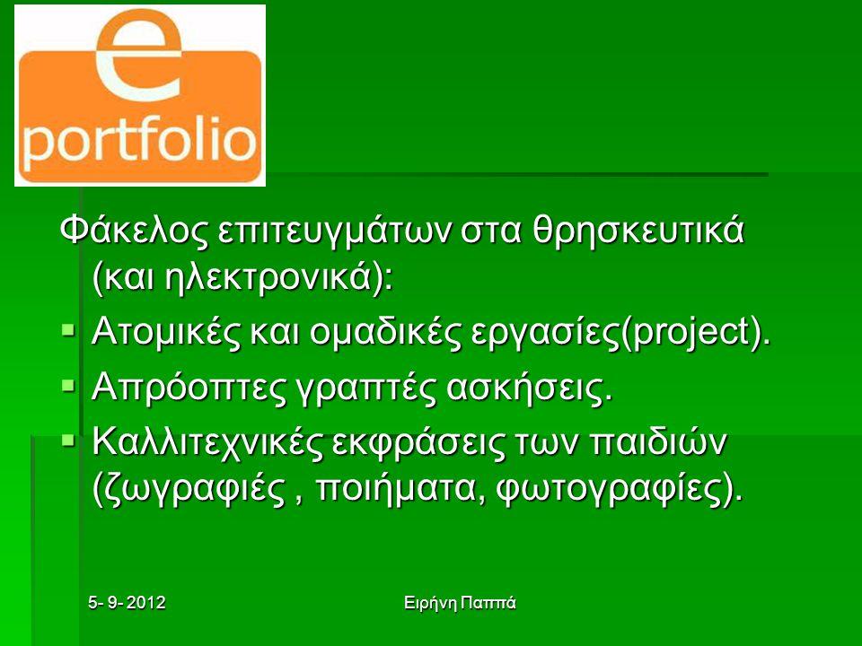 5- 9- 2012Ειρήνη Παππά Φάκελος επιτευγμάτων στα θρησκευτικά (και ηλεκτρονικά):  Ατομικές και ομαδικές εργασίες(project).  Απρόοπτες γραπτές ασκήσεις