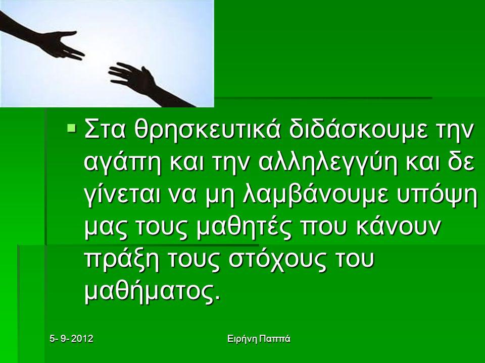 5- 9- 2012Ειρήνη Παππά  Στα θρησκευτικά διδάσκουμε την αγάπη και την αλληλεγγύη και δε γίνεται να μη λαμβάνουμε υπόψη μας τους μαθητές που κάνουν πράξη τους στόχους του μαθήματος.