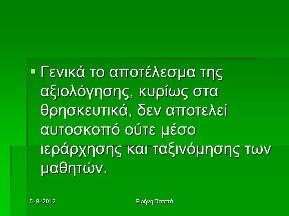 5- 9- 2012Ειρήνη Παππά  Γενικά το αποτέλεσμα της αξιολόγησης, κυρίως στα θρησκευτικά, δεν αποτελεί αυτοσκοπό ούτε μέσο ιεράρχησης και ταξινόμησης των