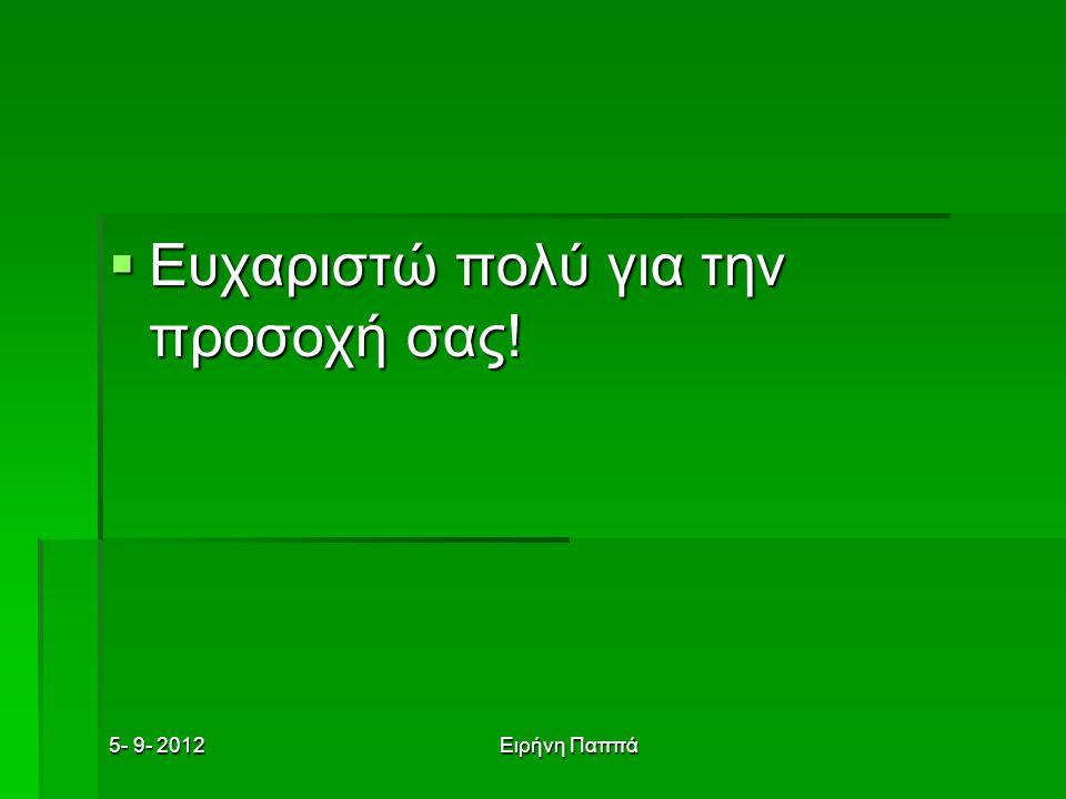 5- 9- 2012Ειρήνη Παππά  Ευχαριστώ πολύ για την προσοχή σας!