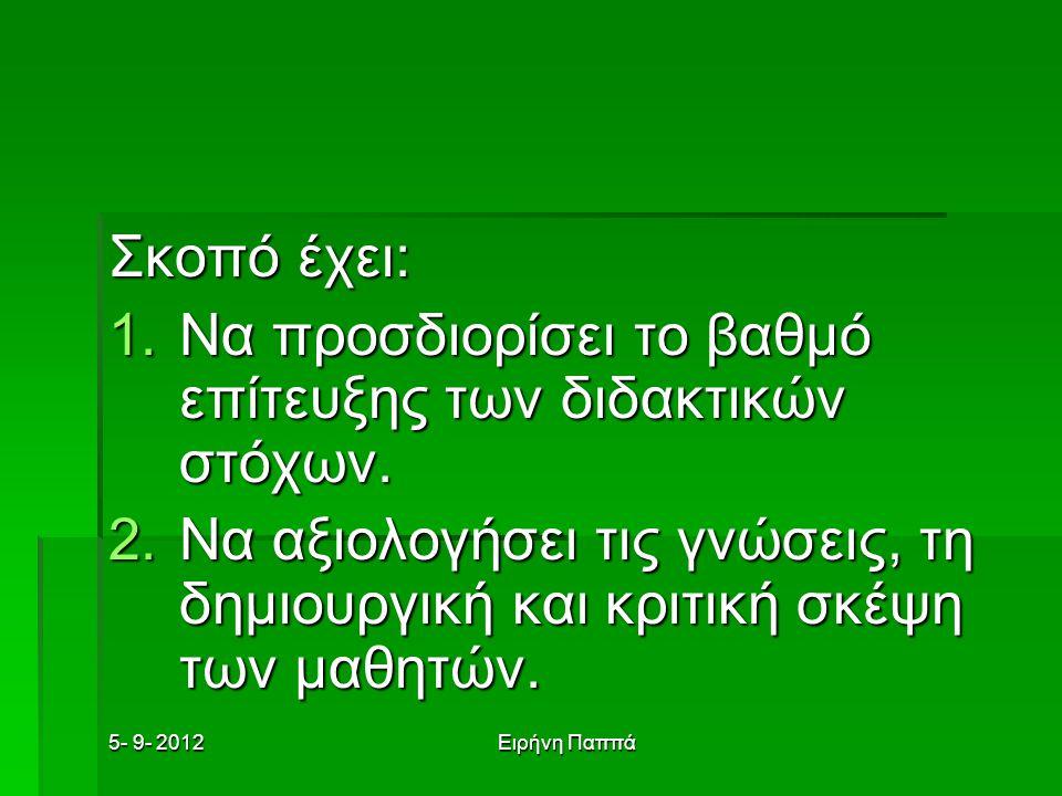 5- 9- 2012Ειρήνη Παππά Σκοπό έχει: 1.Να προσδιορίσει το βαθμό επίτευξης των διδακτικών στόχων. 2.Να αξιολογήσει τις γνώσεις, τη δημιουργική και κριτικ
