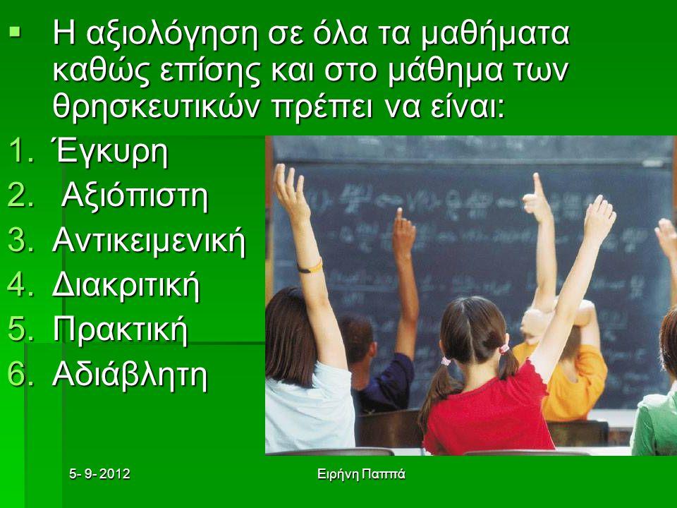 5- 9- 2012Ειρήνη Παππά  Η αξιολόγηση σε όλα τα μαθήματα καθώς επίσης και στο μάθημα των θρησκευτικών πρέπει να είναι: 1.Έγκυρη 2. Αξιόπιστη 3.Αντικει