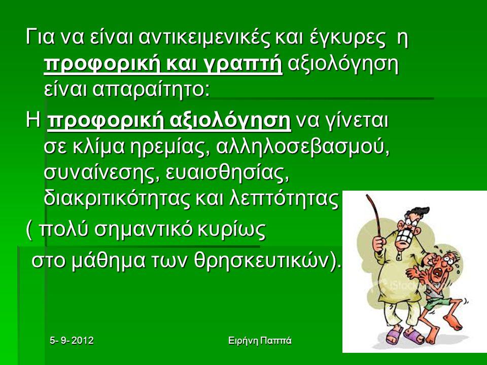 5- 9- 2012Ειρήνη Παππά Για να είναι αντικειμενικές και έγκυρες η προφορική και γραπτή αξιολόγηση είναι απαραίτητο: Η προφορική αξιολόγηση να γίνεται σε κλίμα ηρεμίας, αλληλοσεβασμού, συναίνεσης, ευαισθησίας, διακριτικότητας και λεπτότητας ( πολύ σημαντικό κυρίως στο μάθημα των θρησκευτικών).