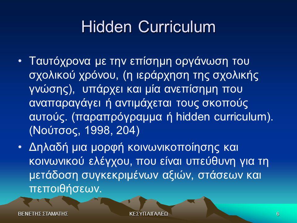 ΒΕΝΕΤΗΣ ΣΤΑΜΑΤΗΣΚΕΣΥΠ ΑΙΓΑΛΕΩ6 Hidden Curriculum •Ταυτόχρονα με την επίσημη οργάνωση του σχολικού χρόνου, (η ιεράρχηση της σχολικής γνώσης), υπάρχει κ