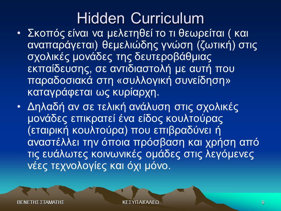 ΒΕΝΕΤΗΣ ΣΤΑΜΑΤΗΣΚΕΣΥΠ ΑΙΓΑΛΕΩ9 Hidden Curriculum •Σκοπός είναι να μελετηθεί το τι θεωρείται ( και αναπαράγεται) θεμελιώδης γνώση (ζωτική) στις σχολικέ
