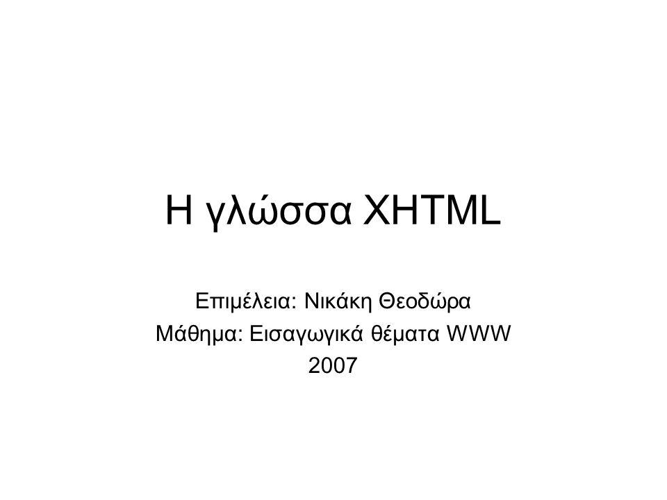 Η γλώσσα XHTML Επιμέλεια: Νικάκη Θεοδώρα Μάθημα: Εισαγωγικά θέματα WWW 2007