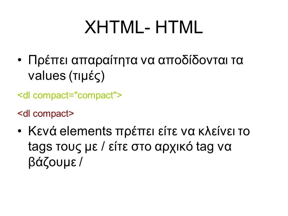 XHTML- HTML •Πρέπει απαραίτητα να αποδίδονται τα values (τιμές) •Κενά elements πρέπει είτε να κλείνει το tags τους με / είτε στο αρχικό tag να βάζουμε /