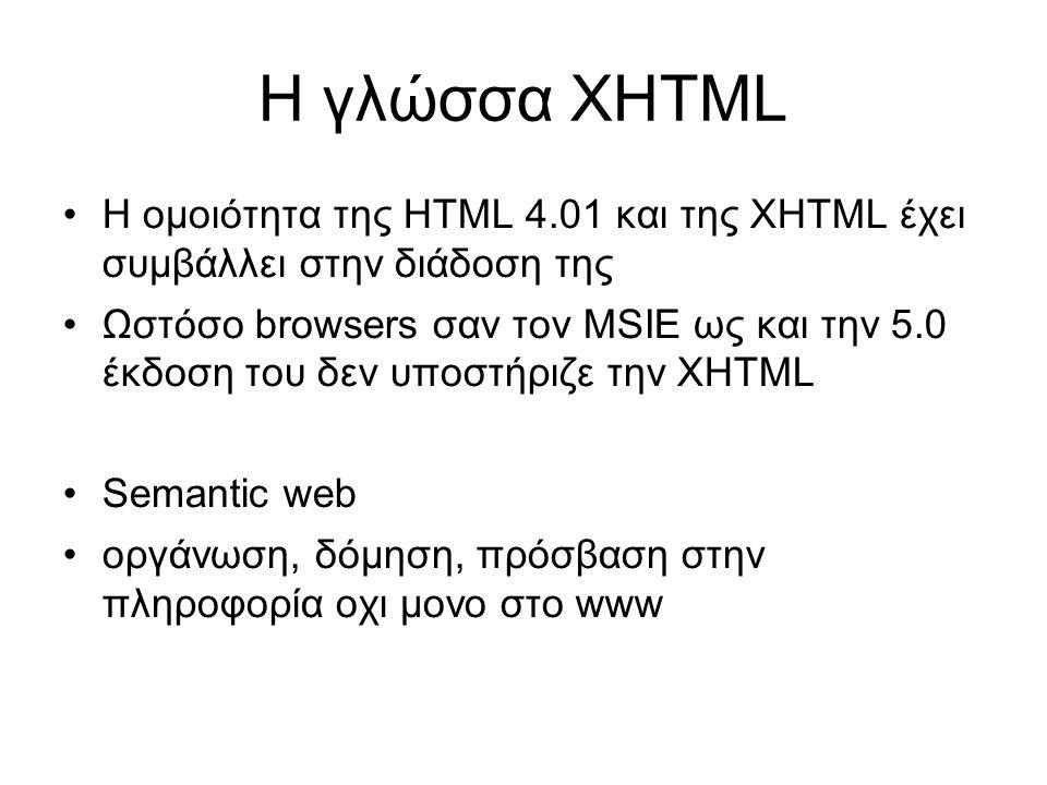 Η γλώσσα XHTML •Η ομοιότητα της HTML 4.01 και της XHTML έχει συμβάλλει στην διάδοση της •Ωστόσο browsers σαν τον MSIE ως και την 5.0 έκδοση του δεν υποστήριζε την XHTML •Semantic web •οργάνωση, δόμηση, πρόσβαση στην πληροφορία οχι μονο στο www