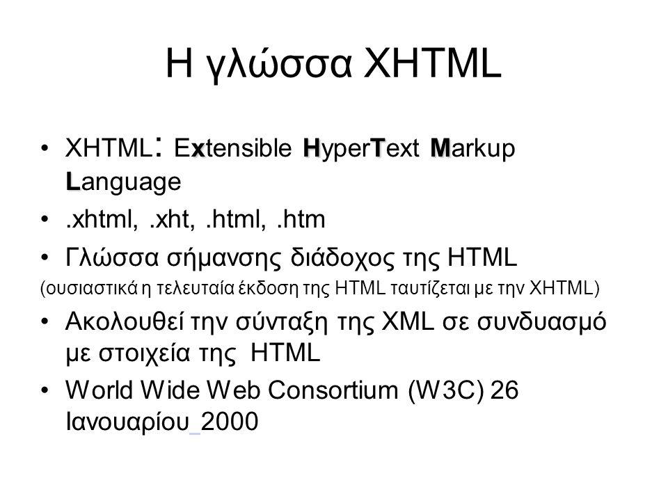 Η γλώσσα XHTML xHTM L •XHTML : Extensible HyperText Markup Language •.xhtml,.xht,.html,.htm •Γλώσσα σήμανσης διάδοχος της HTML (ουσιαστικά η τελευταία έκδοση της HTML ταυτίζεται με την XHTML) •Ακολουθεί την σύνταξη της XML σε συνδυασμό με στοιχεία της HTML •World Wide Web Consortium (W3C) 26 Ιανουαρίου 2000