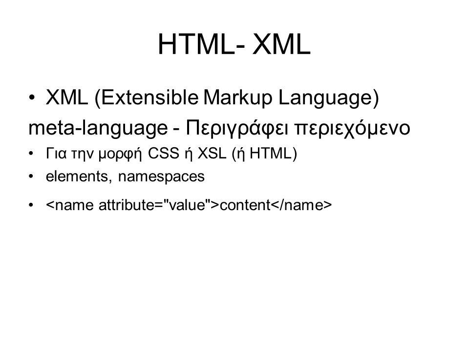 HTML- XML •XML (Extensible Markup Language) meta-language - Περιγράφει περιεχόμενο •Για την μορφή CSS ή XSL (ή HTML) •elements, namespaces • content