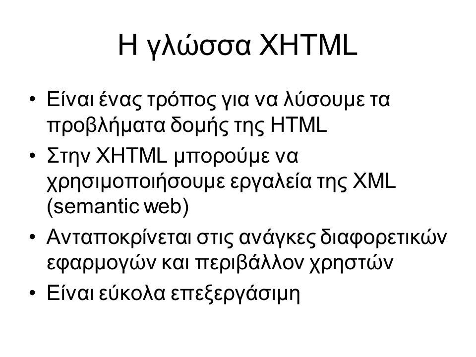 Η γλώσσα XHTML •Είναι ένας τρόπος για να λύσουμε τα προβλήματα δομής της HTML •Στην XHTML μπορούμε να χρησιμοποιήσουμε εργαλεία της XML (semantic web) •Ανταποκρίνεται στις ανάγκες διαφορετικών εφαρμογών και περιβάλλον χρηστών •Είναι εύκολα επεξεργάσιμη