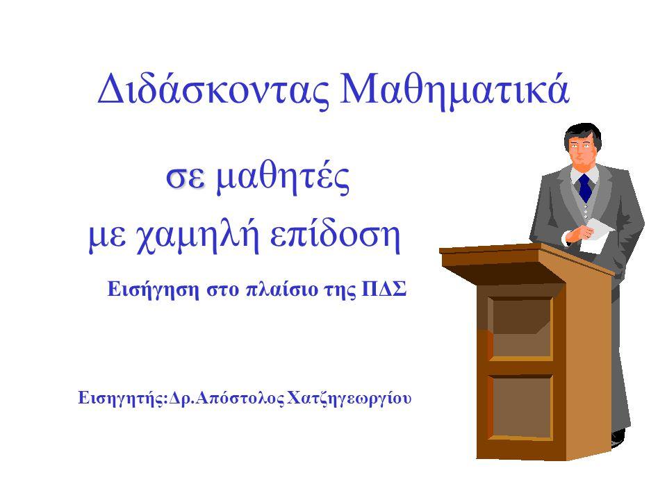 Διδάσκοντας Μαθηματικά σε σε μαθητές με χαμηλή επίδοση Εισήγηση στο πλαίσιο της ΠΔΣ Εισηγητής:Δρ.Απόστολος Χατζηγεωργίου