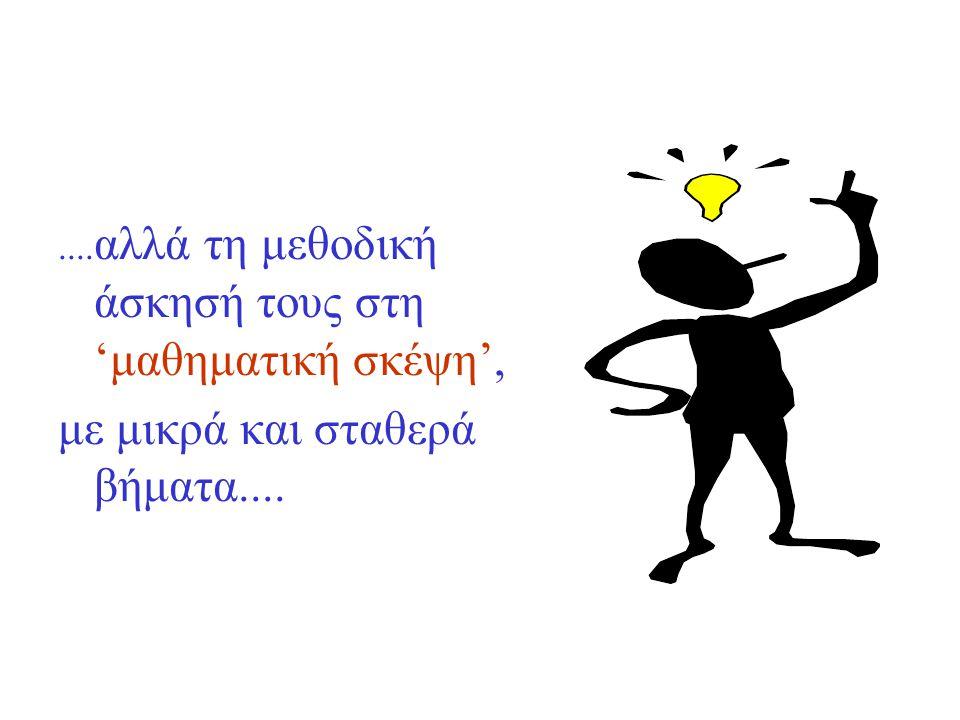 .... αλλά τη μεθοδική άσκησή τους στη 'μαθηματική σκέψη', με μικρά και σταθερά βήματα....