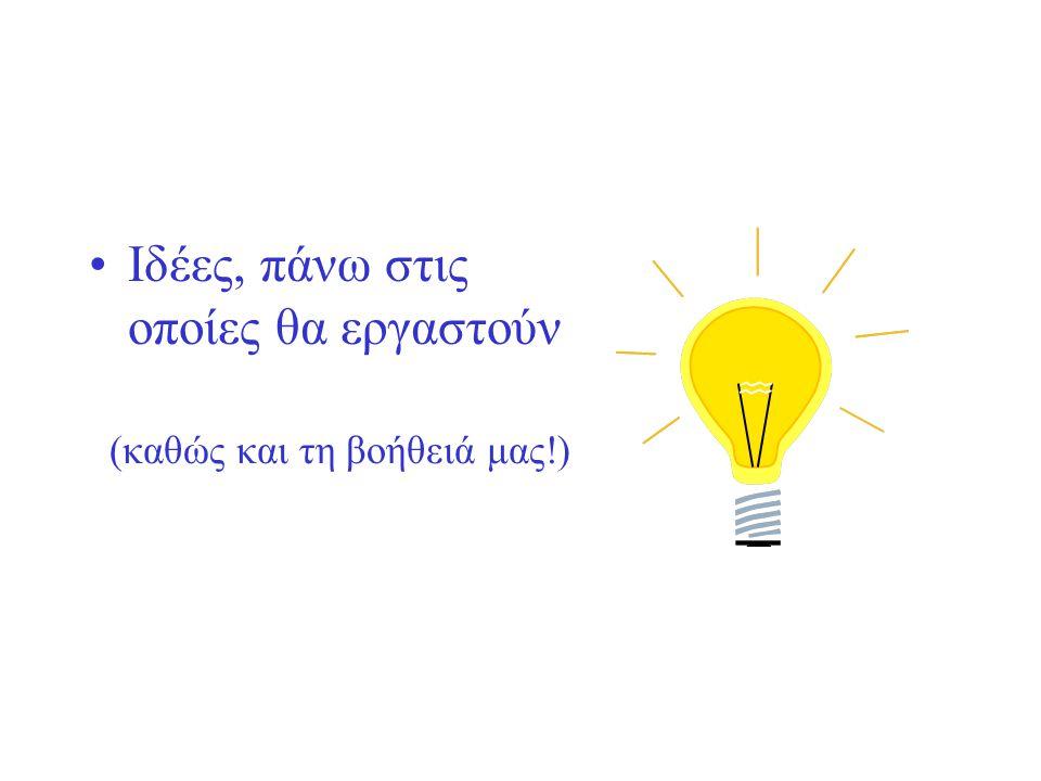 •Ιδέες, πάνω στις οποίες θα εργαστούν (καθώς και τη βοήθειά μας!)