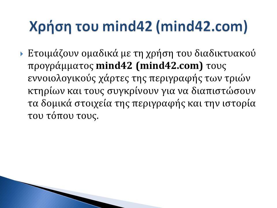  Ετοιμάζουν ομαδικά με τη χρήση του διαδικτυακού προγράμματος mind42 (mind42.com) τους εννοιολογικούς χάρτες της περιγραφής των τριών κτηρίων και του