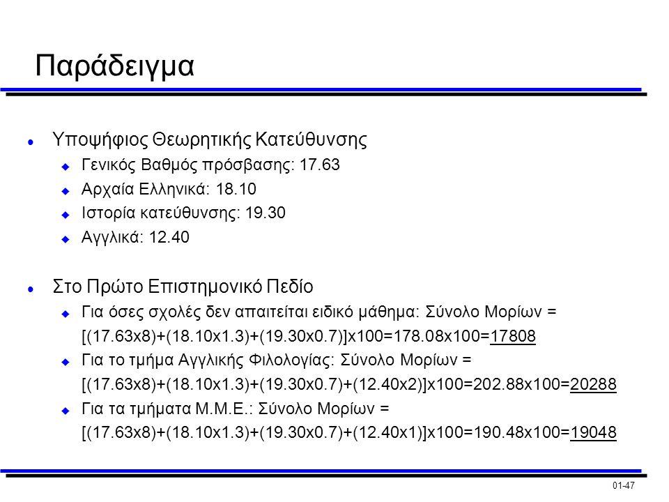 01-47 Παράδειγμα l Υποψήφιος Θεωρητικής Κατεύθυνσης u Γενικός Βαθμός πρόσβασης: 17.63 u Αρχαία Ελληνικά: 18.10 u Ιστορία κατεύθυνσης: 19.30 u Αγγλικά: 12.40 l Στο Πρώτο Επιστημονικό Πεδίο u Για όσες σχολές δεν απαιτείται ειδικό μάθημα: Σύνολο Μορίων = [(17.63x8)+(18.10x1.3)+(19.30x0.7)]x100=178.08x100=17808 u Για το τμήμα Αγγλικής Φιλολογίας: Σύνολο Μορίων = [(17.63x8)+(18.10x1.3)+(19.30x0.7)+(12.40x2)]x100=202.88x100=20288 u Για τα τμήματα Μ.Μ.Ε.: Σύνολο Μορίων = [(17.63x8)+(18.10x1.3)+(19.30x0.7)+(12.40x1)]x100=190.48x100=19048