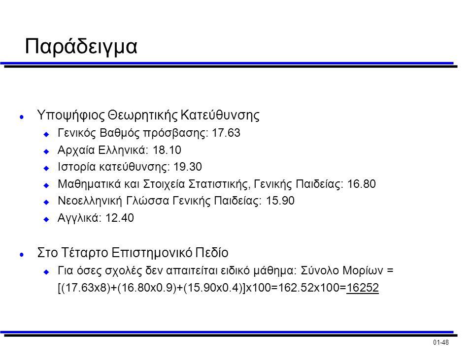 01-48 Παράδειγμα l Υποψήφιος Θεωρητικής Κατεύθυνσης u Γενικός Βαθμός πρόσβασης: 17.63 u Αρχαία Ελληνικά: 18.10 u Ιστορία κατεύθυνσης: 19.30 u Μαθηματικά και Στοιχεία Στατιστικής, Γενικής Παιδείας: 16.80 u Νεοελληνική Γλώσσα Γενικής Παιδείας: 15.90 u Αγγλικά: 12.40 l Στο Τέταρτο Επιστημονικό Πεδίο u Για όσες σχολές δεν απαιτείται ειδικό μάθημα: Σύνολο Μορίων = [(17.63x8)+(16.80x0.9)+(15.90x0.4)]x100=162.52x100=16252
