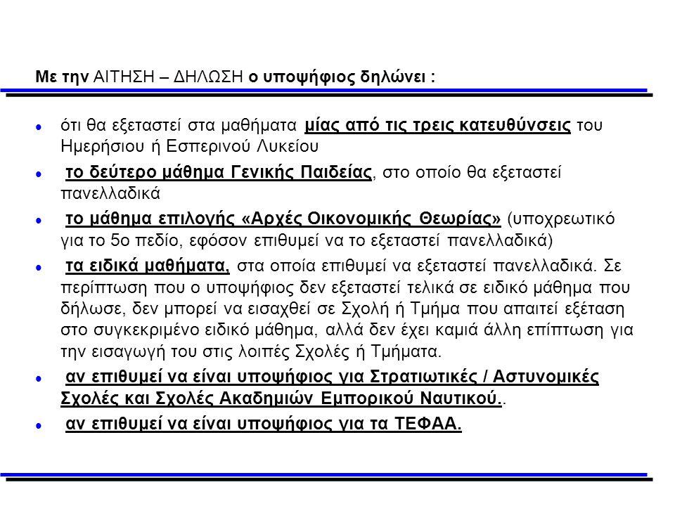 Με την ΑΙΤΗΣΗ – ΔΗΛΩΣΗ ο υποψήφιος δηλώνει : l ότι θα εξεταστεί στα μαθήματα μίας από τις τρεις κατευθύνσεις του Ημερήσιου ή Εσπερινού Λυκείου l το δεύτερο μάθημα Γενικής Παιδείας, στο οποίο θα εξεταστεί πανελλαδικά l το μάθημα επιλογής «Αρχές Οικονομικής Θεωρίας» (υποχρεωτικό για το 5ο πεδίο, εφόσον επιθυμεί να το εξεταστεί πανελλαδικά) l τα ειδικά μαθήματα, στα οποία επιθυμεί να εξεταστεί πανελλαδικά.