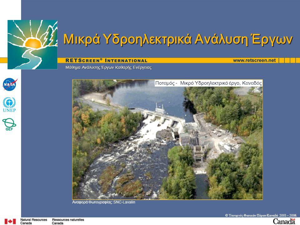 Στόχοι • Επανάληψη βασικών αρχών για Μικρά Υδροηλεκτρικά Συστήματα (Μ-ΥΗ-Σ) • Επεξήγηση βασικών θεωρήσεων ανάλυσης έργων ΜΥΗ • Παρουσίαση μοντέλου RETScreen ® για ΜΥΗ έργα © Υπουργός Φυσικών Πόρων Καναδά 2001 – 2006.