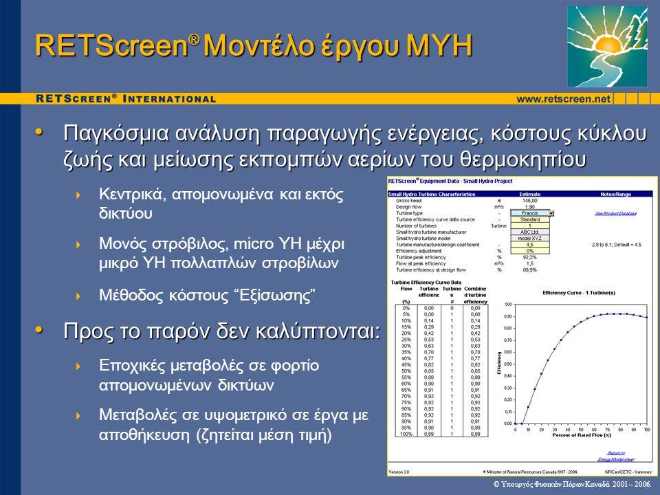 RETScreen ® Μοντέλο έργου ΜΥΗ • Παγκόσμια ανάλυση παραγωγής ενέργειας, κόστους κύκλου ζωής και μείωσης εκπομπών αερίων του θερμοκηπίου  Κεντρικά, απομονωμένα και εκτός δικτύου  Μονός στρόβιλος, micro ΥΗ μέχρι μικρό ΥΗ πολλαπλών στροβίλων  Μέθοδος κόστους Εξίσωσης • Προς το παρόν δεν καλύπτονται:  Εποχικές μεταβολές σε φορτίο απομονωμένων δικτύων  Μεταβολές σε υψομετρικό σε έργα με αποθήκευση (ζητείται μέση τιμή) © Υπουργός Φυσικών Πόρων Καναδά 2001 – 2006.