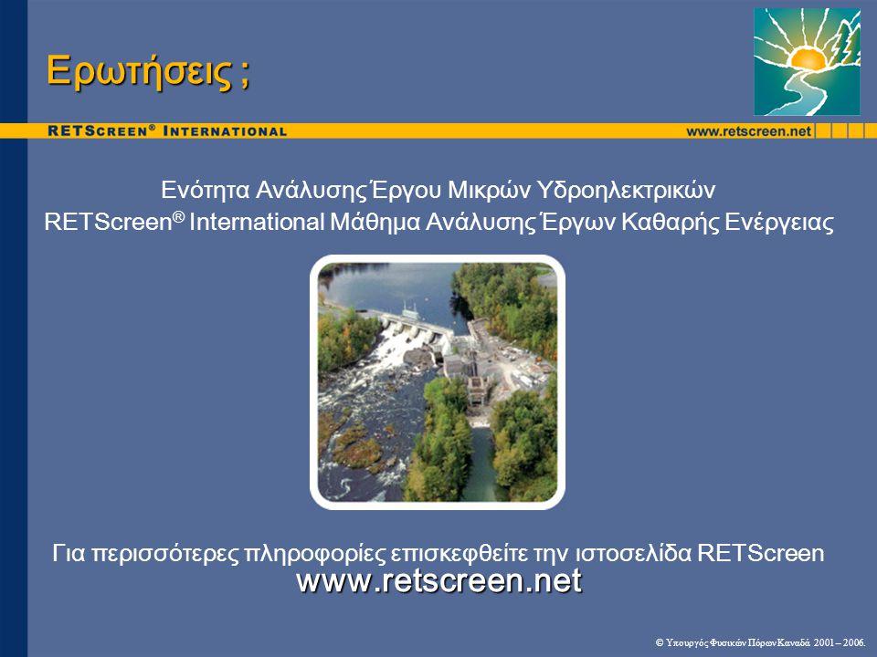 Ενότητα Ανάλυσης Έργου Μικρών Υδροηλεκτρικών RETScreen ® International Μάθημα Ανάλυσης Έργων Καθαρής Ενέργειας www.retscreen.net Για περισσότερες πληροφορίες επισκεφθείτε την ιστοσελίδα RETScreen Ερωτήσεις ; © Υπουργός Φυσικών Πόρων Καναδά 2001 – 2006.