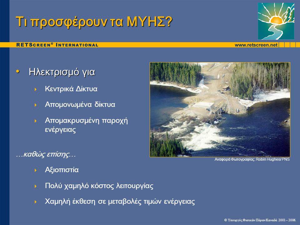 ΜΥΗ Περιβαλλοντικοί παράγοντες • Η ανάπτυξη ΜΥΗ μπορεί να αλλάξει  Το περιβάλλον των ψαριών  Αισθητική της περιοχής  Χρήσεις ψυχαγωγίας / πλοήγησης • Επιπτώσεις και προϋποθέσεις περιβαλλοντικής έργου  Ποταμός σε υπάρχον φράγμα: σχεδόν αμελητέο  Ποταμός σε μη ανεπτυγμένη περιοχή: κατασκευή φράγματος- υδροφράκτη -εκτροπής  Εγκαταστάσεις αποθήκευσης νερού: σημαντικότερες επιπτώσεις οι οποίες αλλάζουν μέγεθος του έργου © Υπουργός Φυσικών Πόρων Καναδά 2001 – 2006.