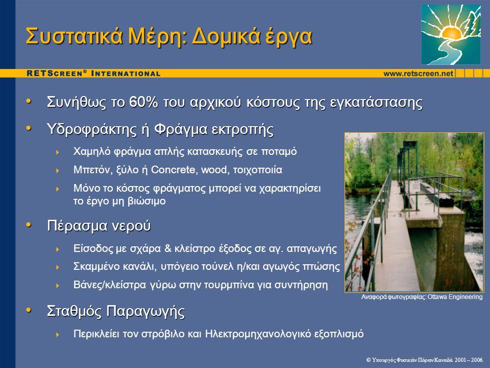 Συστατικά Μέρη: Δομικά έργα • Συνήθως το 60% του αρχικού κόστους της εγκατάστασης • Υδροφράκτης ή Φράγμα εκτροπής  Χαμηλό φράγμα απλής κατασκευής σε ποταμό  Μπετόν, ξύλο ή Concrete, wood, τοιχοποιία  Μόνο το κόστος φράγματος μπορεί να χαρακτηρίσει το έργο μη βιώσιμο • Πέρασμα νερού  Είσοδος με σχάρα & κλείστρο έξοδος σε αγ.