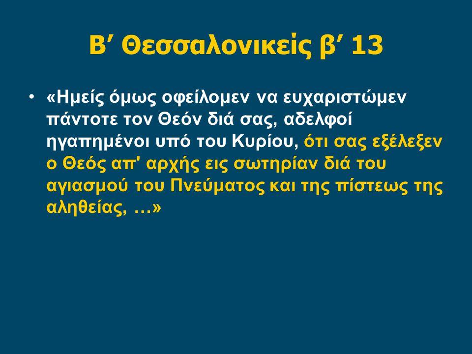 Β' Θεσσαλονικείς β' 13 •«Ημείς όμως οφείλομεν να ευχαριστώμεν πάντοτε τον Θεόν διά σας, αδελφοί ηγαπημένοι υπό του Κυρίου, ότι σας εξέλεξεν ο Θεός απ αρχής εις σωτηρίαν διά του αγιασμού του Πνεύματος και της πίστεως της αληθείας, …»