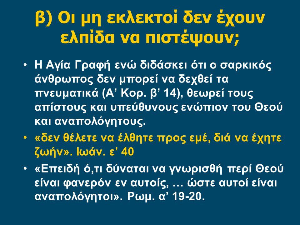 β) Οι μη εκλεκτοί δεν έχουν ελπίδα να πιστέψουν; •Η Αγία Γραφή ενώ διδάσκει ότι ο σαρκικός άνθρωπος δεν μπορεί να δεχθεί τα πνευματικά (Α' Κορ.
