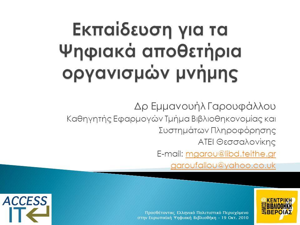 Δρ Εμμανουήλ Γαρουφάλλου Καθηγητής Εφαρμογών Τμήμα Βιβλιοθηκονομίας και Συστημάτων Πληροφόρησης ΑΤΕΙ Θεσσαλονίκης E-mail: mgarou@libd.teithe.grmgarou@libd.teithe.gr garoufallou@yahoo.co.uk Προσθέτοντας Ελληνικό Πολιτιστικό Περιεχόμενο στην Ευρωπαϊκή Ψηφιακή Βιβλιοθήκη - 19 Οκτ.
