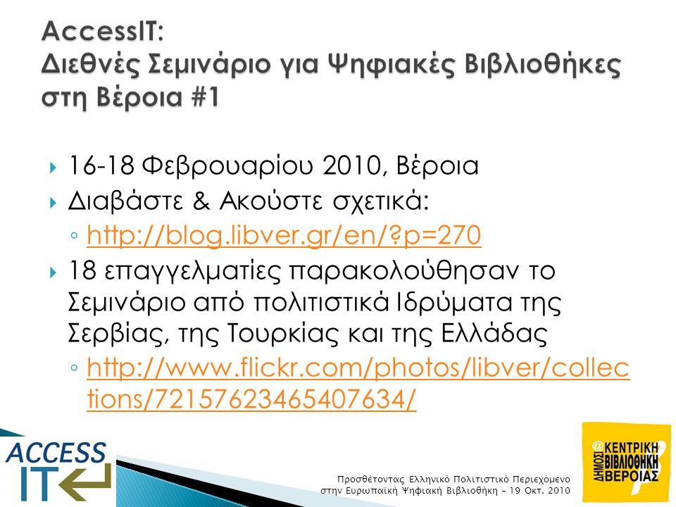  16-18 Φεβρουαρίου 2010, Βέροια  Διαβάστε & Ακούστε σχετικά: ◦ http://blog.libver.gr/en/?p=270 http://blog.libver.gr/en/?p=270  18 επαγγελματίες παρακολούθησαν το Σεμινάριο από πολιτιστικά Ιδρύματα της Σερβίας, της Τουρκίας και της Ελλάδας ◦ http://www.flickr.com/photos/libver/collec tions/72157623465407634/ http://www.flickr.com/photos/libver/collec tions/72157623465407634/ Προσθέτοντας Ελληνικό Πολιτιστικό Περιεχόμενο στην Ευρωπαϊκή Ψηφιακή Βιβλιοθήκη - 19 Οκτ.