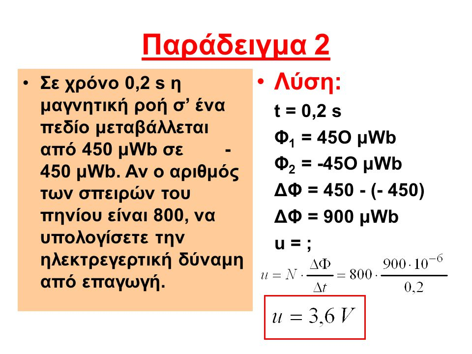Παράδειγμα 2 •Λύση: t = 0,2 s Φ 1 = 45Ο μWb Φ 2 = -45Ο μWb ΔΦ = 450 - (- 450) ΔΦ = 900 μWb u = ; •Σε χρόνο 0,2 s η μαγνητική ροή σ' ένα πεδίο μεταβάλλ