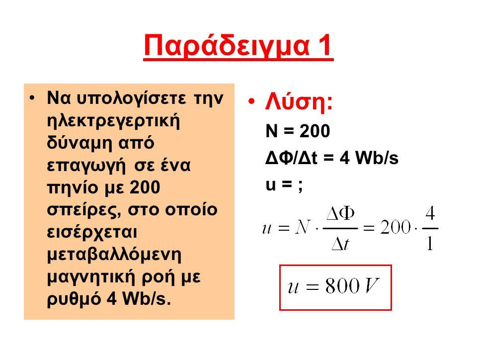 Παράδειγμα 2 •Λύση: t = 0,2 s Φ 1 = 45Ο μWb Φ 2 = -45Ο μWb ΔΦ = 450 - (- 450) ΔΦ = 900 μWb u = ; •Σε χρόνο 0,2 s η μαγνητική ροή σ' ένα πεδίο μεταβάλλεται από 450 μWb σε - 450 μWb.