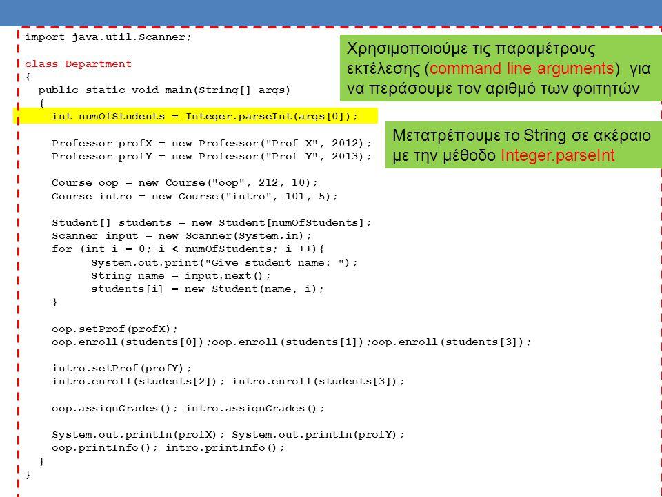 import java.util.Scanner; class Department { public static void main(String[] args) { int numOfStudents = Integer.parseInt(args[0]); Professor profX = new Professor( Prof X , 2012); Professor profY = new Professor( Prof Y , 2013); Course oop = new Course( oop , 212, 10); Course intro = new Course( intro , 101, 5); Student[] students = new Student[numOfStudents]; Scanner input = new Scanner(System.in); for (int i = 0; i < numOfStudents; i ++){ System.out.print( Give student name: ); String name = input.next(); students[i] = new Student(name, i); } oop.setProf(profX); oop.enroll(students[0]);oop.enroll(students[1]);oop.enroll(students[3]); intro.setProf(profY); intro.enroll(students[2]); intro.enroll(students[3]); oop.assignGrades(); intro.assignGrades(); System.out.println(profX); System.out.println(profY); oop.printInfo(); intro.printInfo(); } Χρησιμοποιούμε τις παραμέτρους εκτέλεσης (command line arguments) για να περάσουμε τον αριθμό των φοιτητών Μετατρέπουμε το String σε ακέραιο με την μέθοδο Integer.parseInt