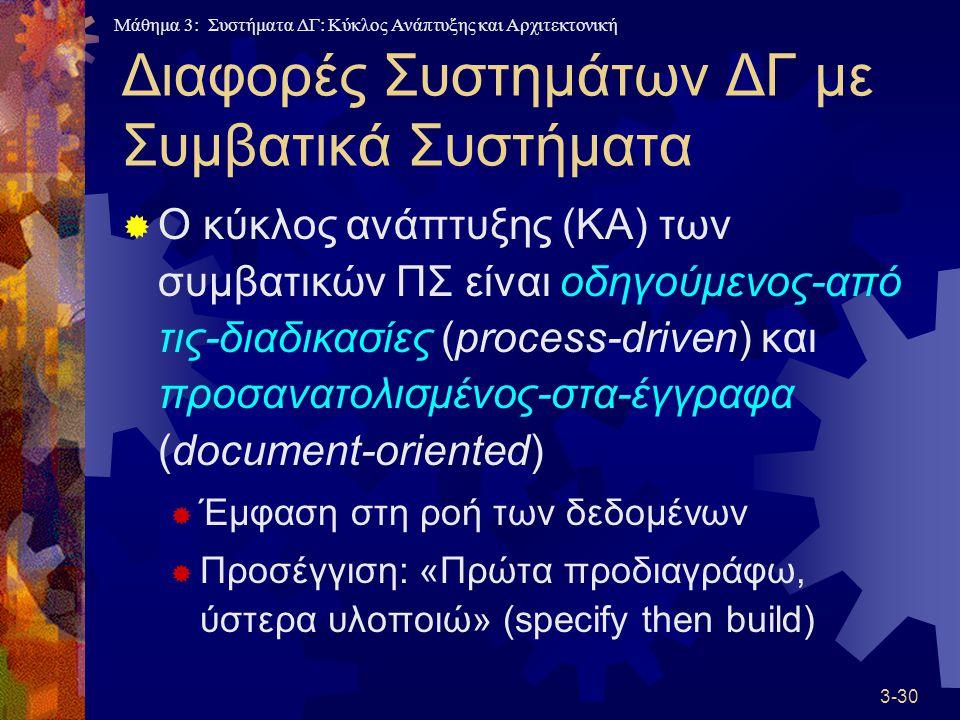 Μάθημα 3: Συστήματα ΔΓ: Κύκλος Ανάπτυξης και Αρχιτεκτονική 3-30 Διαφορές Συστημάτων ΔΓ με Συμβατικά Συστήματα  Ο κύκλος ανάπτυξης (ΚΑ) των συμβατικών ΠΣ είναι οδηγούμενος-από τις-διαδικασίες (process-driven) και προσανατολισμένος-στα-έγγραφα (document-oriented)  Έμφαση στη ροή των δεδομένων  Προσέγγιση: «Πρώτα προδιαγράφω, ύστερα υλοποιώ» (specify then build)