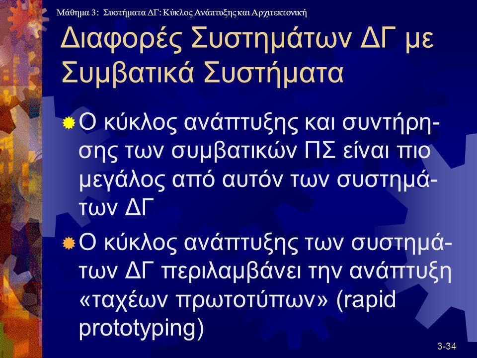 Μάθημα 3: Συστήματα ΔΓ: Κύκλος Ανάπτυξης και Αρχιτεκτονική 3-34 Διαφορές Συστημάτων ΔΓ με Συμβατικά Συστήματα  Ο κύκλος ανάπτυξης και συντήρη- σης των συμβατικών ΠΣ είναι πιο μεγάλος από αυτόν των συστημά- των ΔΓ  Ο κύκλος ανάπτυξης των συστημά- των ΔΓ περιλαμβάνει την ανάπτυξη «ταχέων πρωτοτύπων» (rapid prototyping)