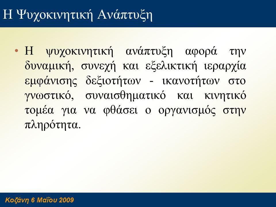 Κοζάνη 6 Μαΐου 2009 Η Ψυχοκινητική Ανάπτυξη •Η ψυχοκινητική ανάπτυξη αφορά την δυναμική, συνεχή και εξελικτική ιεραρχία εμφάνισης δεξιοτήτων - ικανοτή