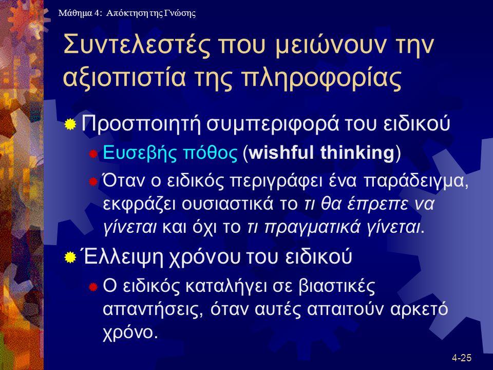 Μάθημα 4: Απόκτηση της Γνώσης 4-25 Συντελεστές που μειώνουν την αξιοπιστία της πληροφορίας  Προσποιητή συμπεριφορά του ειδικού  Ευσεβής πόθος (wishf