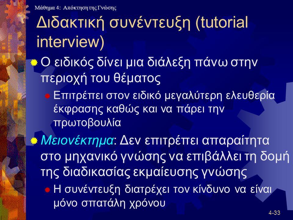 Μάθημα 4: Απόκτηση της Γνώσης 4-33 Διδακτική συνέντευξη (tutorial interview)  Ο ειδικός δίνει μια διάλεξη πάνω στην περιοχή του θέματος  Επιτρέπει σ