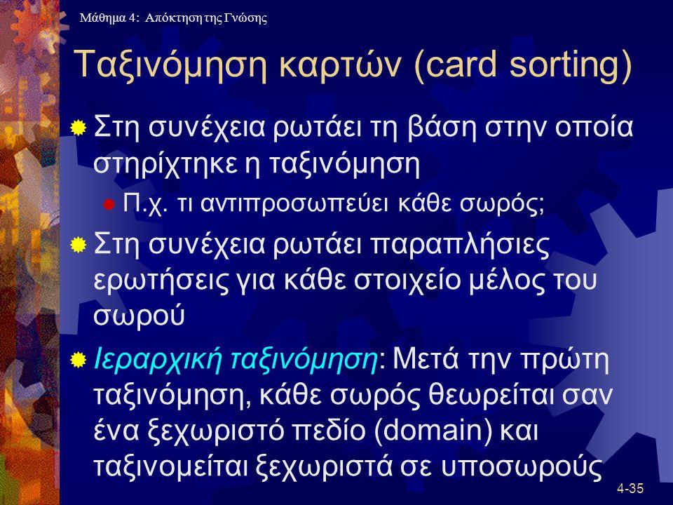 Μάθημα 4: Απόκτηση της Γνώσης 4-35 Ταξινόμηση καρτών (card sorting)  Στη συνέχεια ρωτάει τη βάση στην οποία στηρίχτηκε η ταξινόμηση  Π.χ. τι αντιπρο