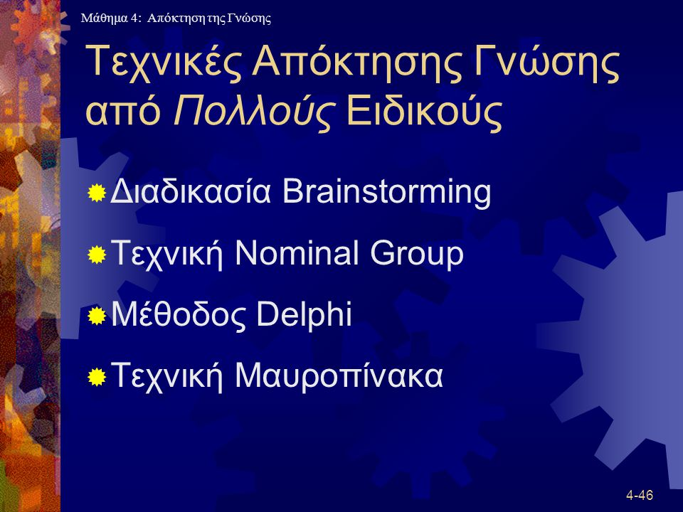 Μάθημα 4: Απόκτηση της Γνώσης 4-46 Τεχνικές Απόκτησης Γνώσης από Πολλούς Ειδικούς  Διαδικασία Brainstorming  Τεχνική Nominal Group  Μέθοδος Delphi